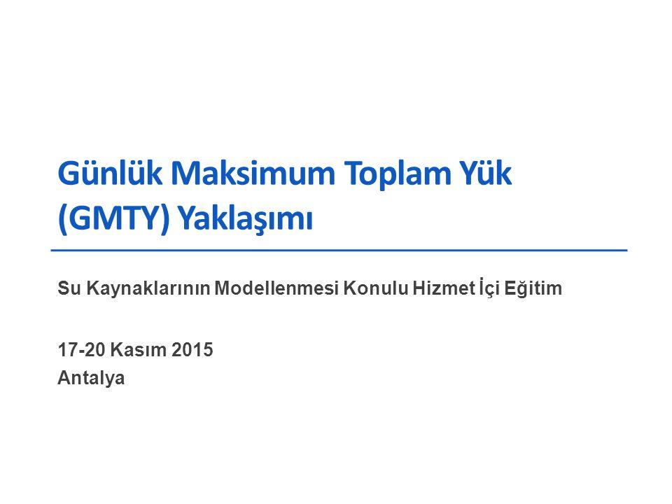 Günlük Maksimum Toplam Yük (GMTY) Yaklaşımı Su Kaynaklarının Modellenmesi Konulu Hizmet İçi Eğitim 17-20 Kasım 2015 Antalya