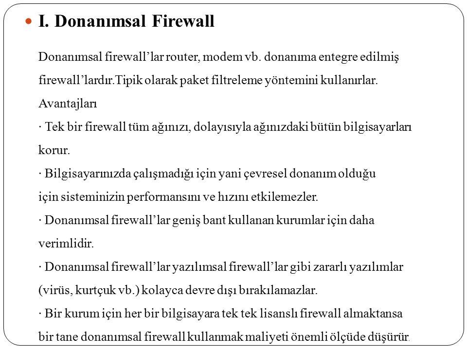 I. Donanımsal Firewall Donanımsal firewall'lar router, modem vb. donanıma entegre edilmiş firewall'lardır.Tipik olarak paket filtreleme yöntemini kull