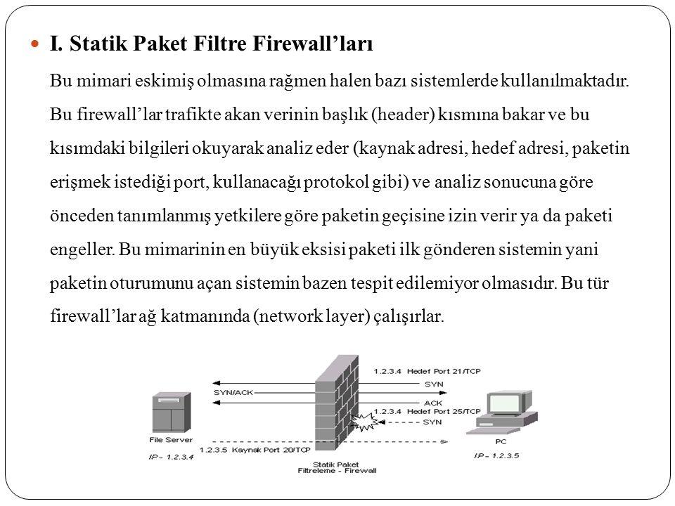 I. Statik Paket Filtre Firewall'ları Bu mimari eskimiş olmasına rağmen halen bazı sistemlerde kullanılmaktadır. Bu firewall'lar trafikte akan verinin