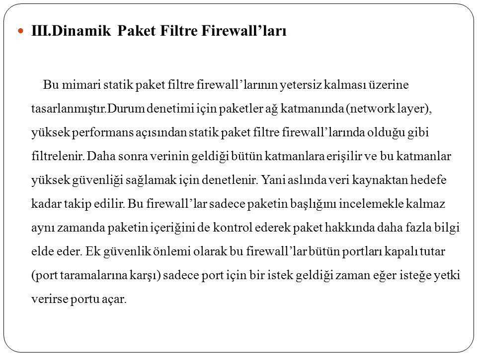 III.Dinamik Paket Filtre Firewall'ları Bu mimari statik paket filtre firewall'larının yetersiz kalması üzerine tasarlanmıştır.Durum denetimi için paketler ağ katmanında (network layer), yüksek performans açısından statik paket filtre firewall'larında olduğu gibi filtrelenir.