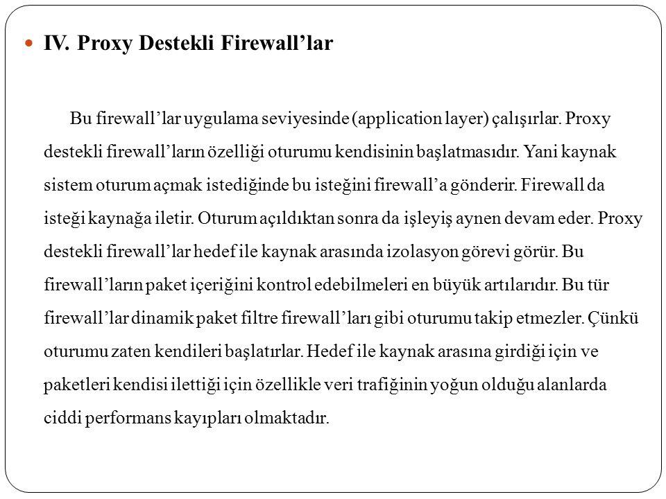 IV. Proxy Destekli Firewall'lar Bu firewall'lar uygulama seviyesinde (application layer) çalışırlar. Proxy destekli firewall'ların özelliği oturumu ke