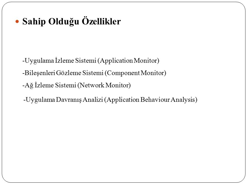 Sahip Olduğu Özellikler -Uygulama İzleme Sistemi (Application Monitor) -Bileşenleri Gözleme Sistemi (Component Monitor) -Ağ İzleme Sistemi (Network Mo