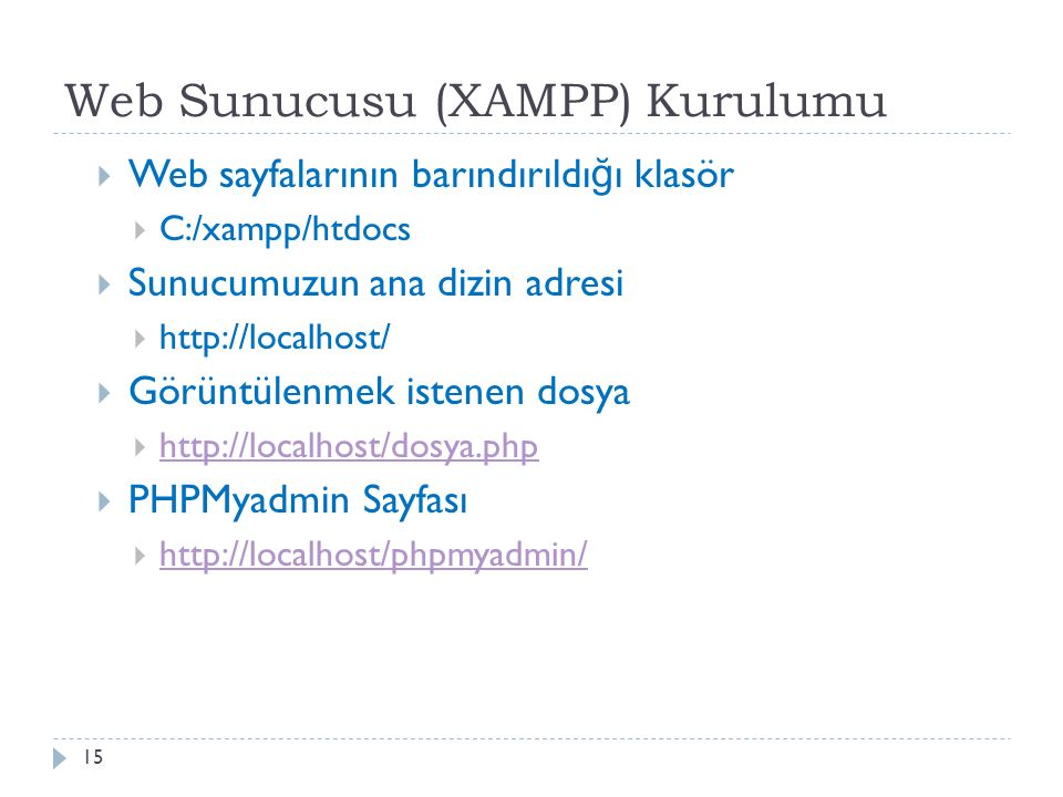 Web Sunucusu (XAMPP) Kurulumu  Web sayfalarının barındırıldı ğ ı klasör  C:/xampp/htdocs  Sunucumuzun ana dizin adresi  http://localhost/  Görüntülenmek istenen dosya  http://localhost/dosya.php http://localhost/dosya.php  PHPMyadmin Sayfası  http://localhost/phpmyadmin/ http://localhost/phpmyadmin/ 15