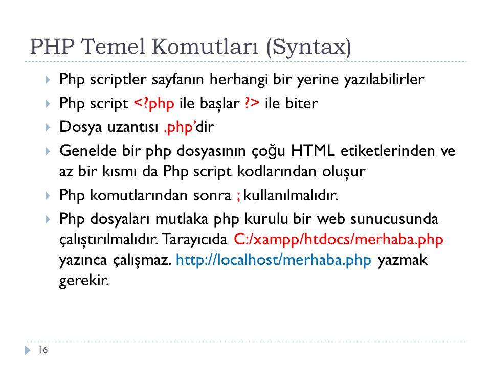 PHP Temel Komutları (Syntax)  Php scriptler sayfanın herhangi bir yerine yazılabilirler  Php script ile biter  Dosya uzantısı.php'dir  Genelde bir php dosyasının ço ğ u HTML etiketlerinden ve az bir kısmı da Php script kodlarından oluşur  Php komutlarından sonra ; kullanılmalıdır.