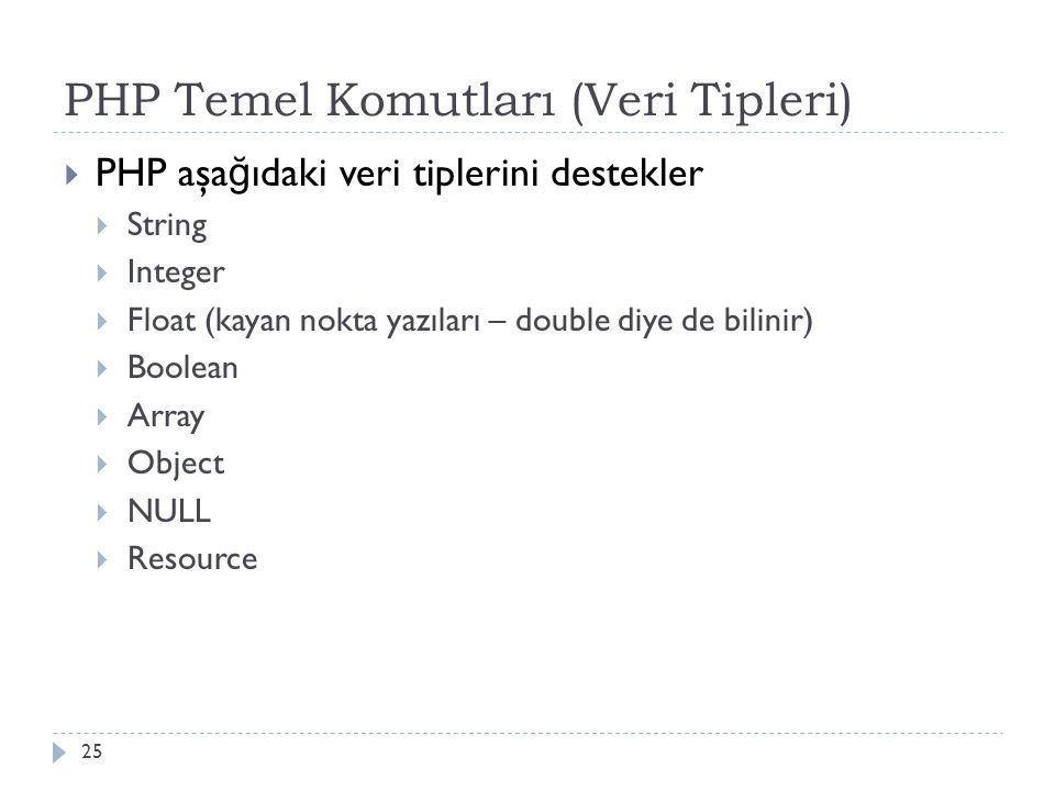 PHP Temel Komutları (Veri Tipleri)  PHP aşa ğ ıdaki veri tiplerini destekler  String  Integer  Float (kayan nokta yazıları – double diye de bilinir)  Boolean  Array  Object  NULL  Resource 25