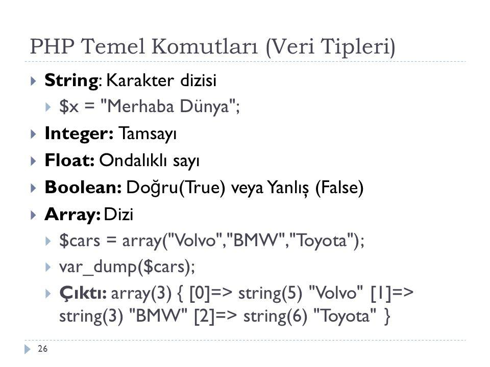 PHP Temel Komutları (Veri Tipleri)  String: Karakter dizisi  $x = Merhaba Dünya ;  Integer: Tamsayı  Float: Ondalıklı sayı  Boolean: Do ğ ru(True) veya Yanlış (False)  Array: Dizi  $cars = array( Volvo , BMW , Toyota );  var_dump($cars);  Çıktı: array(3) { [0]=> string(5) Volvo [1]=> string(3) BMW [2]=> string(6) Toyota } 26