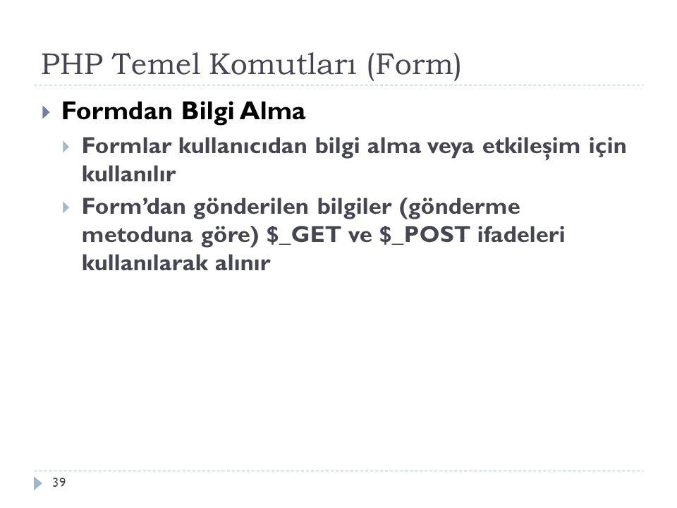 PHP Temel Komutları (Form)  Formdan Bilgi Alma  Formlar kullanıcıdan bilgi alma veya etkileşim için kullanılır  Form'dan gönderilen bilgiler (gönderme metoduna göre) $_GET ve $_POST ifadeleri kullanılarak alınır 39
