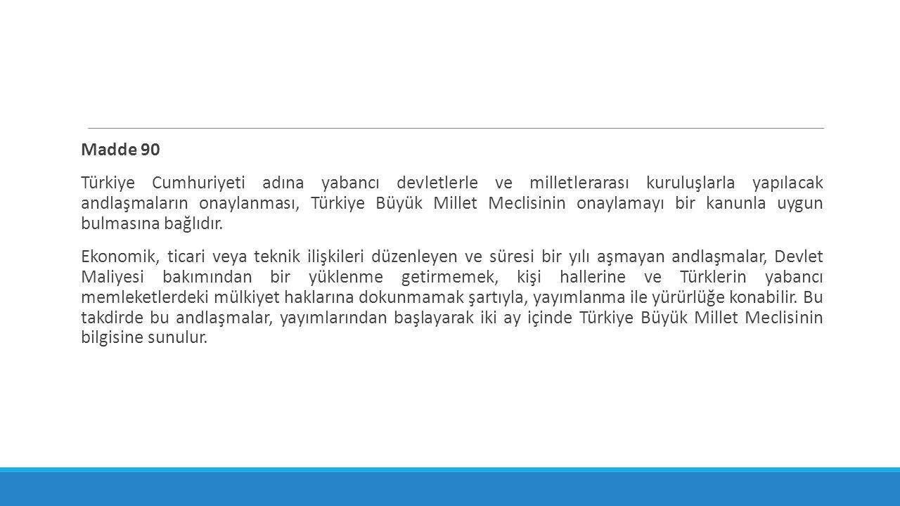 Madde 90 Türkiye Cumhuriyeti adına yabancı devletlerle ve milletlerarası kuruluşlarla yapılacak andlaşmaların onaylanması, Türkiye Büyük Millet Meclis