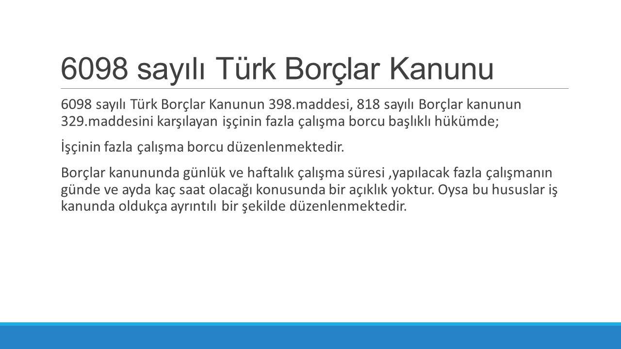 6098 sayılı Türk Borçlar Kanunu 6098 sayılı Türk Borçlar Kanunun 398.maddesi, 818 sayılı Borçlar kanunun 329.maddesini karşılayan işçinin fazla çalışm