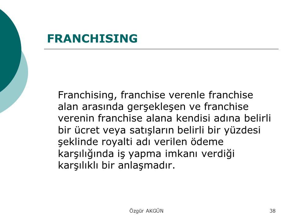 Özgür AKGÜN38 FRANCHISING Franchising, franchise verenle franchise alan arasında gerşekleşen ve franchise verenin franchise alana kendisi adına belirl