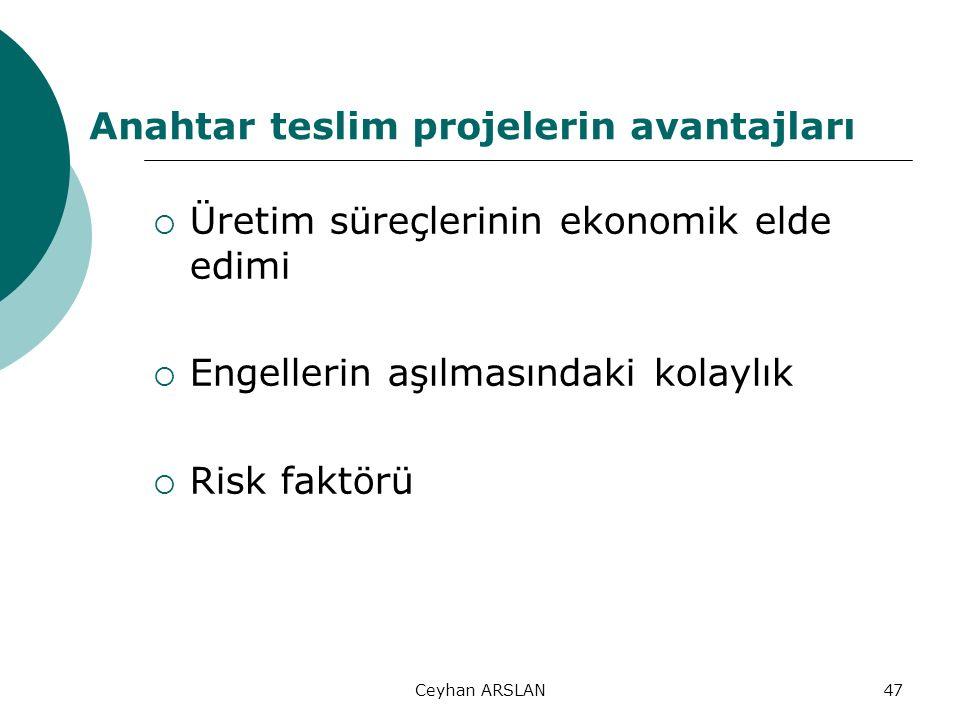 Ceyhan ARSLAN47 Anahtar teslim projelerin avantajları  Üretim süreçlerinin ekonomik elde edimi  Engellerin aşılmasındaki kolaylık  Risk faktörü