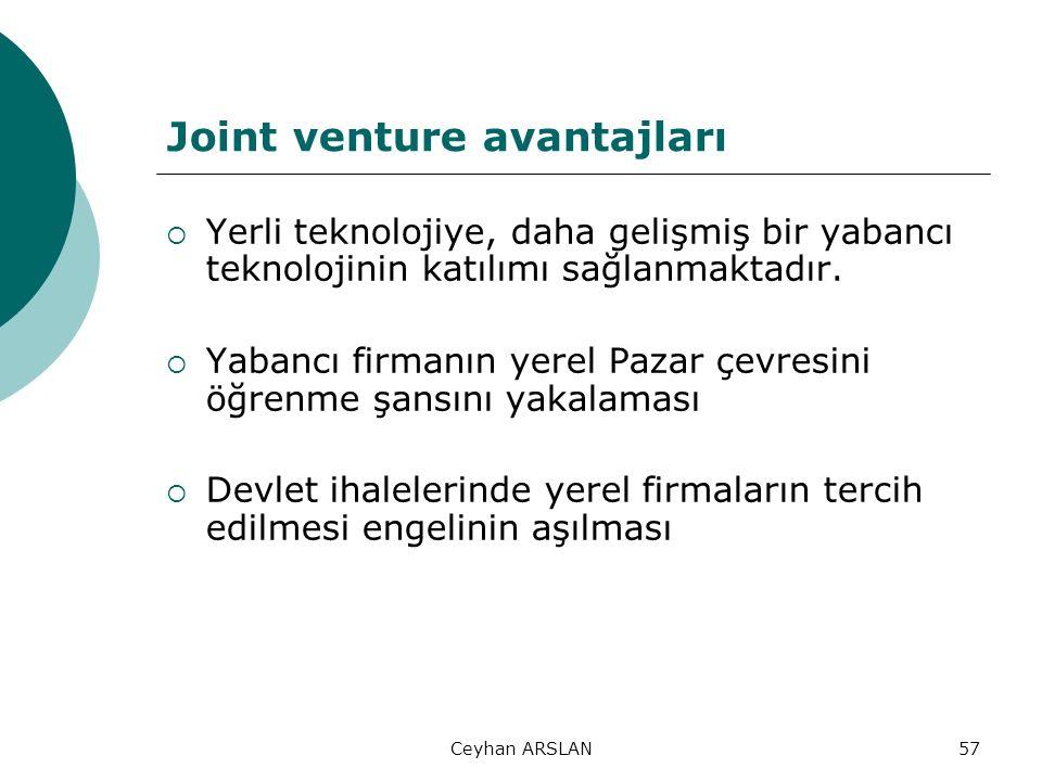 Ceyhan ARSLAN57 Joint venture avantajları  Yerli teknolojiye, daha gelişmiş bir yabancı teknolojinin katılımı sağlanmaktadır.  Yabancı firmanın yere