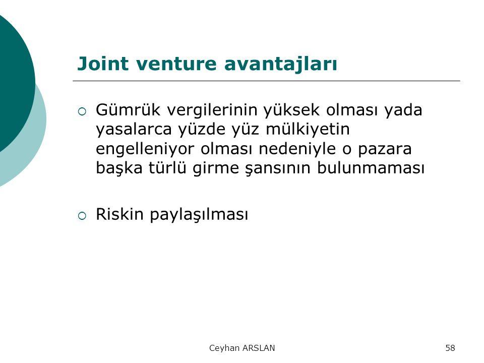 Ceyhan ARSLAN58 Joint venture avantajları  Gümrük vergilerinin yüksek olması yada yasalarca yüzde yüz mülkiyetin engelleniyor olması nedeniyle o paza