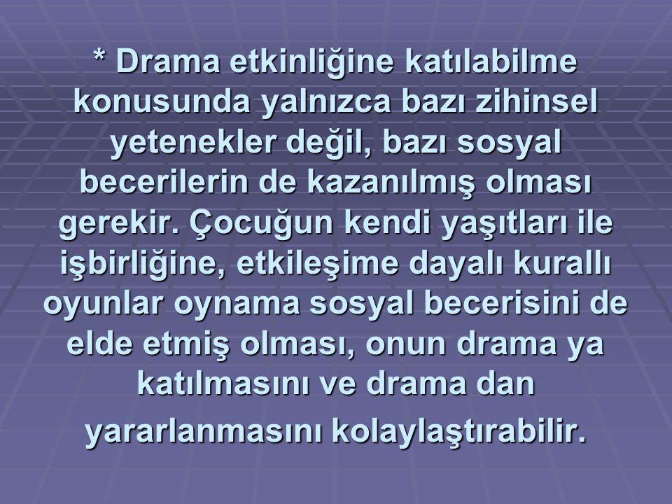 * Drama etkinliğine katılabilme konusunda yalnızca bazı zihinsel yetenekler değil, bazı sosyal becerilerin de kazanılmış olması gerekir.