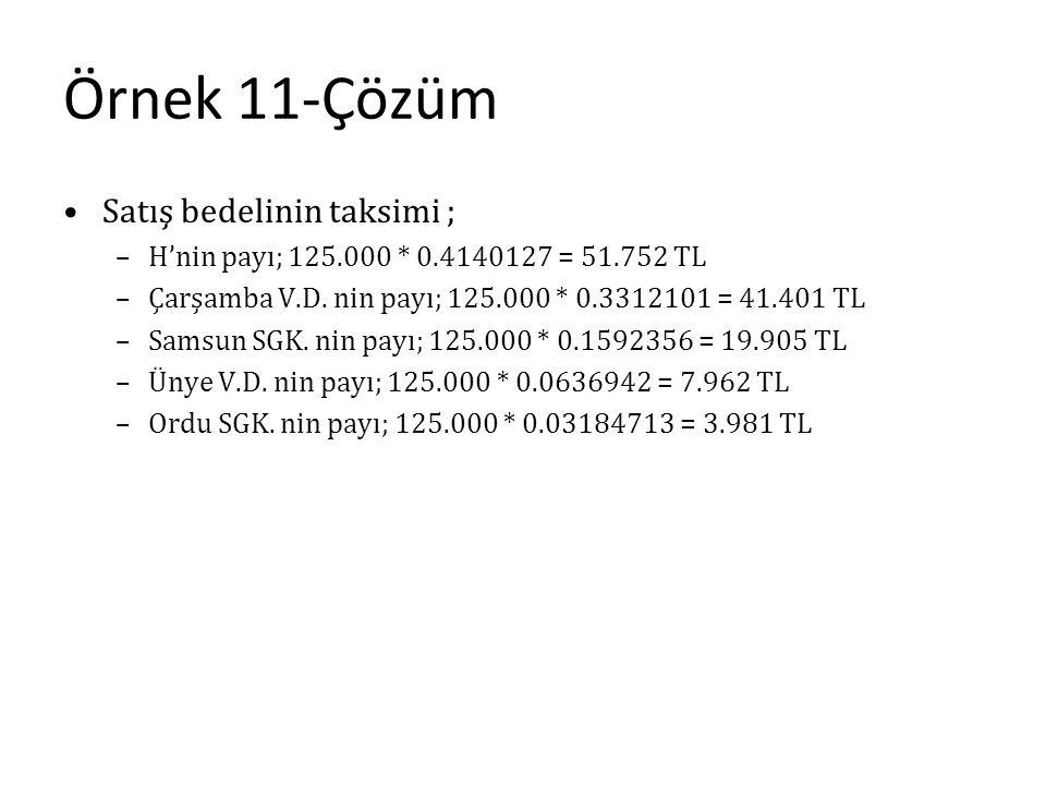 Örnek 11-Çözüm Satış bedelinin taksimi ; –H'nin payı; 125.000 * 0.4140127 = 51.752 TL –Çarşamba V.D. nin payı; 125.000 * 0.3312101 = 41.401 TL –Samsun