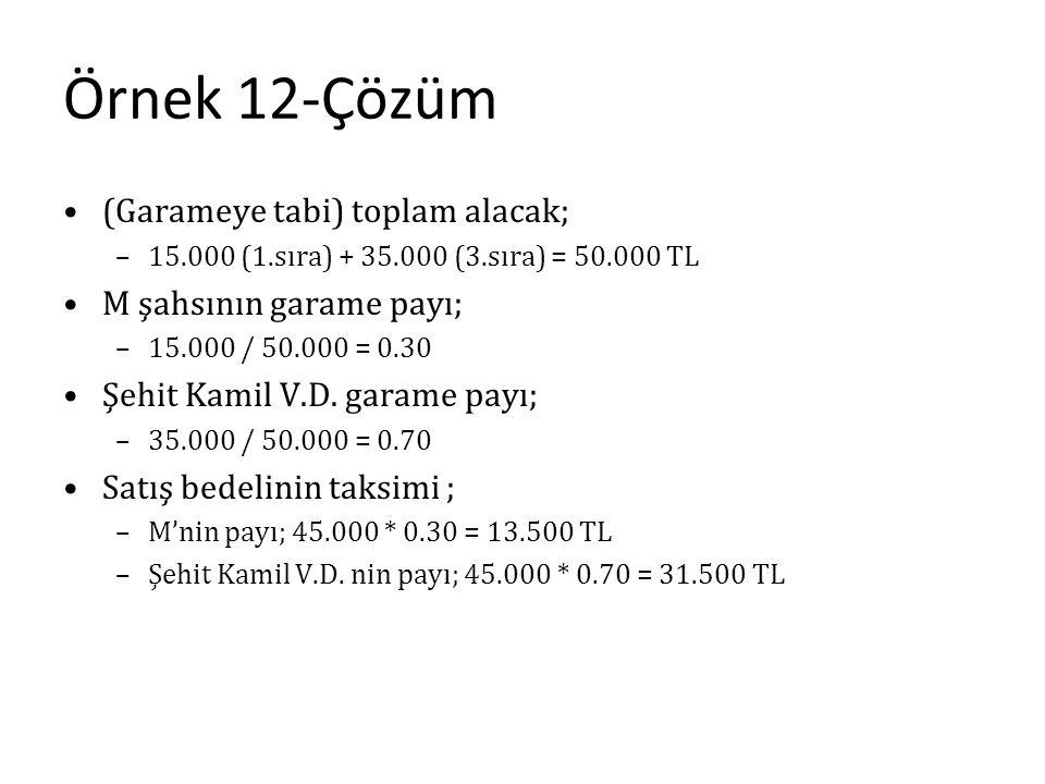 Örnek 12-Çözüm (Garameye tabi) toplam alacak; –15.000 (1.sıra) + 35.000 (3.sıra) = 50.000 TL M şahsının garame payı; –15.000 / 50.000 = 0.30 Şehit Kam