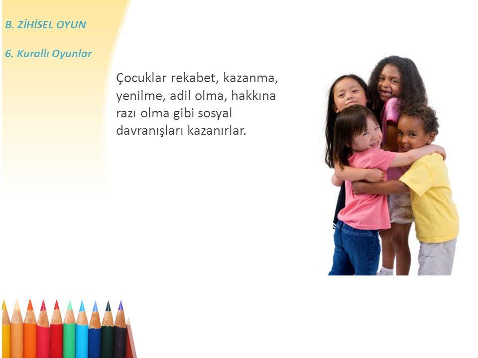 Çocuklar rekabet, kazanma, yenilme, adil olma, hakkına razı olma gibi sosyal davranışları kazanırlar.