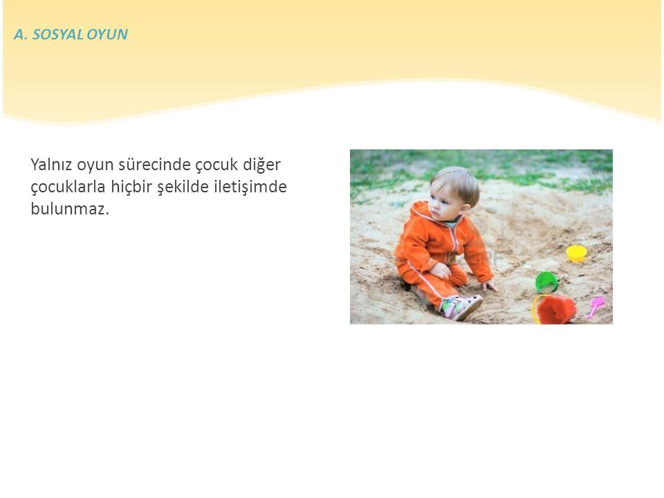 Yalnız oyun sürecinde çocuk diğer çocuklarla hiçbir şekilde iletişimde bulunmaz. A. SOSYAL OYUN