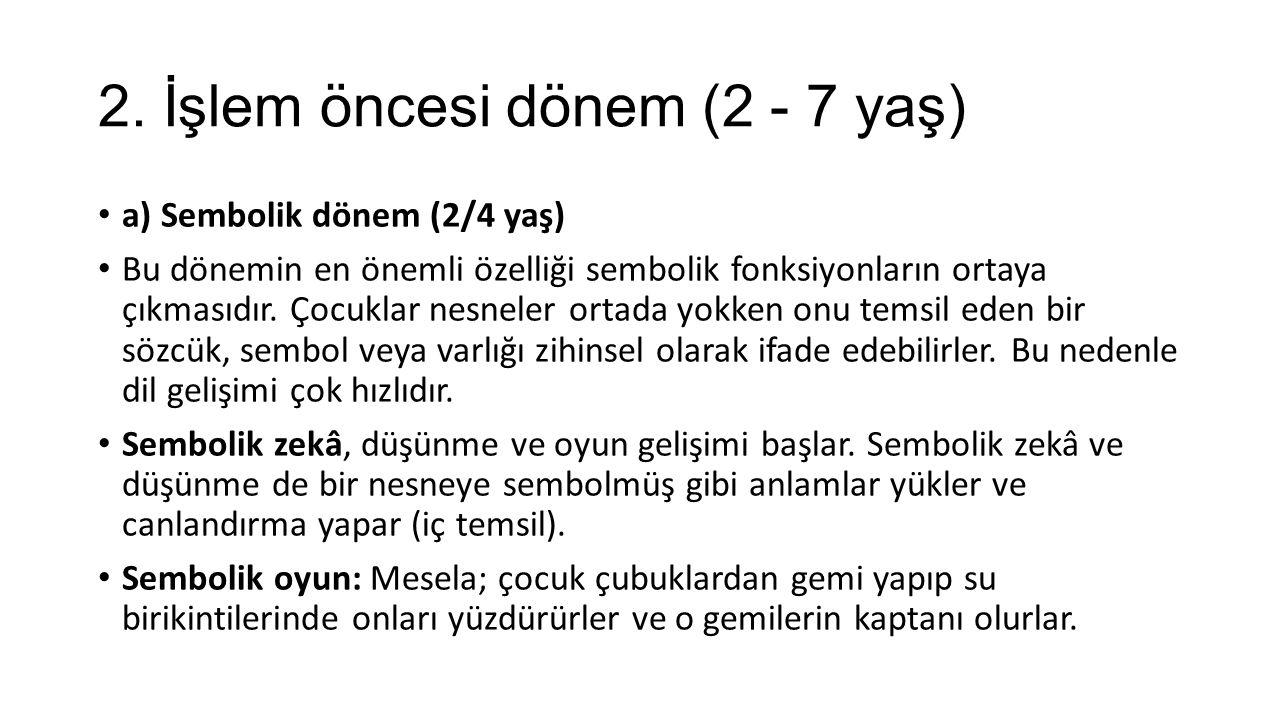2. İşlem öncesi dönem (2 - 7 yaş) a) Sembolik dönem (2/4 yaş) Bu dönemin en önemli özelliği sembolik fonksiyonların ortaya çıkmasıdır. Çocuklar nesnel