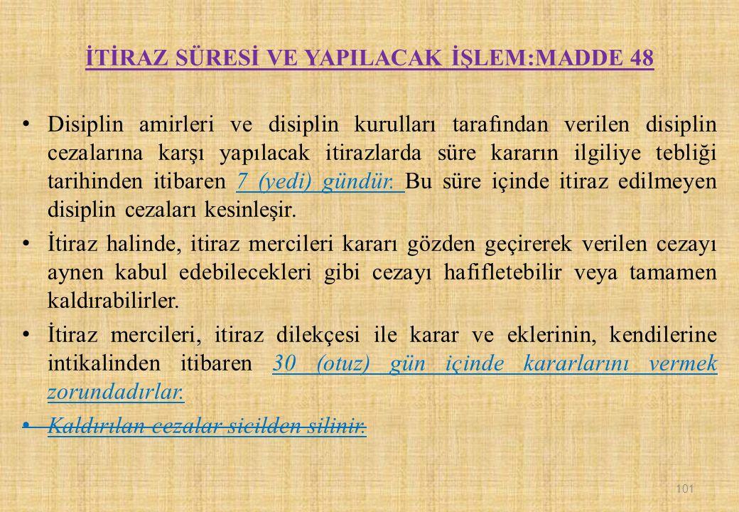 İTİRAZ SÜRESİ VE YAPILACAK İŞLEM:MADDE 48 Disiplin amirleri ve disiplin kurulları tarafından verilen disiplin cezalarına karşı yapılacak itirazlarda süre kararın ilgiliye tebliği tarihinden itibaren 7 (yedi) gündür.