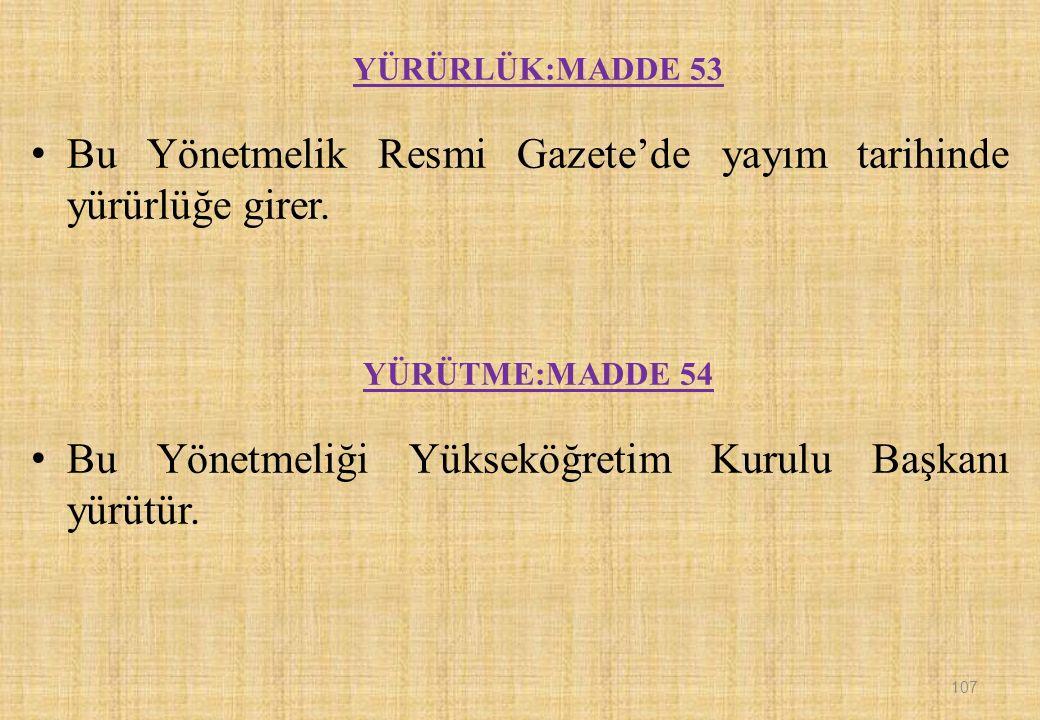 107 YÜRÜRLÜK:MADDE 53 Bu Yönetmelik Resmi Gazete'de yayım tarihinde yürürlüğe girer.