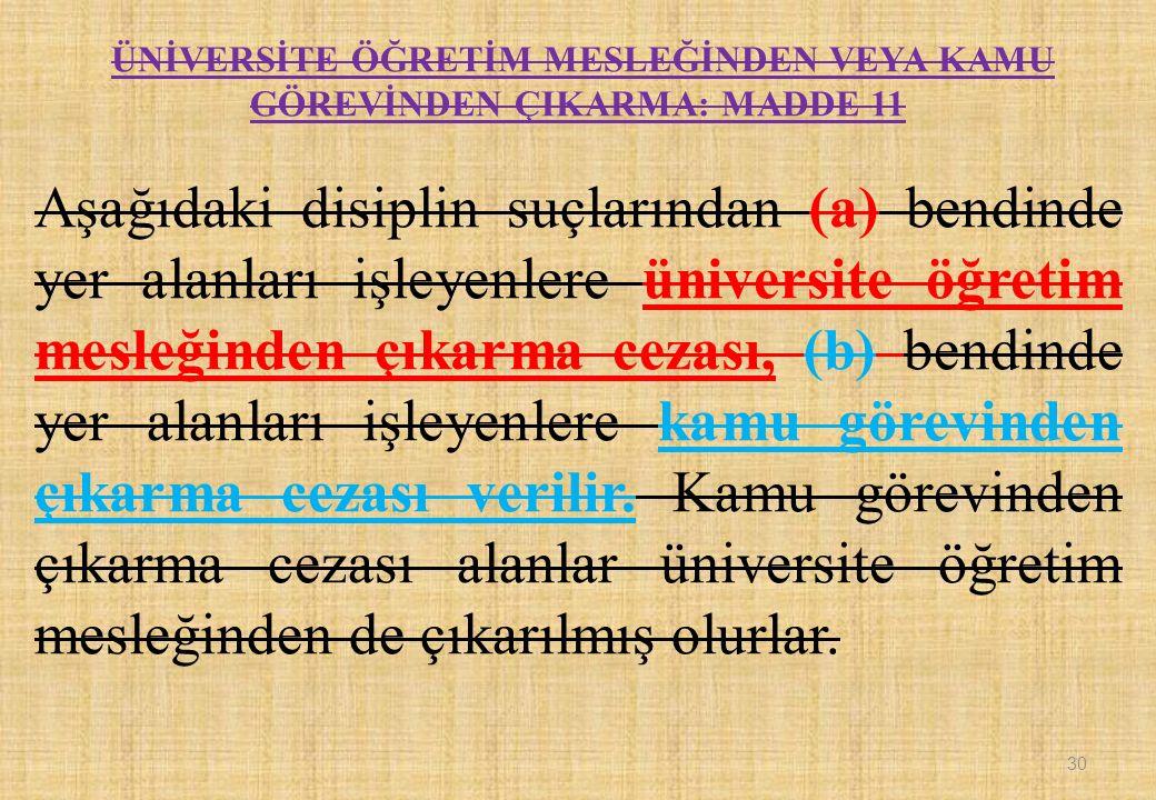 ÜNİVERSİTE ÖĞRETİM MESLEĞİNDEN VEYA KAMU GÖREVİNDEN ÇIKARMA: MADDE 11 Aşağıdaki disiplin suçlarından (a) bendinde yer alanları işleyenlere üniversite öğretim mesleğinden çıkarma cezası, (b) bendinde yer alanları işleyenlere kamu görevinden çıkarma cezası verilir.