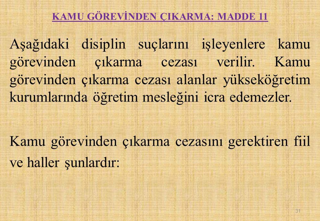 KAMU GÖREVİNDEN ÇIKARMA: MADDE 11 Aşağıdaki disiplin suçlarını işleyenlere kamu görevinden çıkarma cezası verilir.