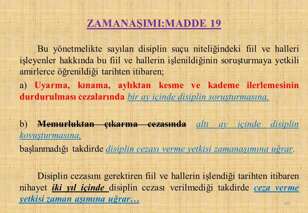 ZAMANAŞIMI:MADDE 19 Bu yönetmelikte sayılan disiplin suçu niteliğindeki fiil ve halleri işleyenler hakkında bu fiil ve hallerin işlenildiğinin soruşturmaya yetkili amirlerce öğrenildiği tarihten itibaren; a) Uyarma, kınama, aylıktan kesme ve kademe ilerlemesinin durdurulması cezalarında bir ay içinde disiplin soruşturmasına, b) Memurluktan çıkarma cezasında altı ay içinde disiplin kovuşturmasına, başlanmadığı takdirde disiplin cezası verme yetkisi zamanaşımına uğrar.