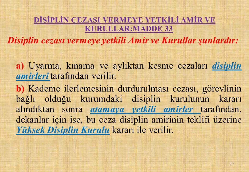 DİSİPLİN CEZASI VERMEYE YETKİLİ AMİR VE KURULLAR:MADDE 33 Disiplin cezası vermeye yetkili Amir ve Kurullar şunlardır: a) Uyarma, kınama ve aylıktan kesme cezaları disiplin amirleri tarafından verilir.