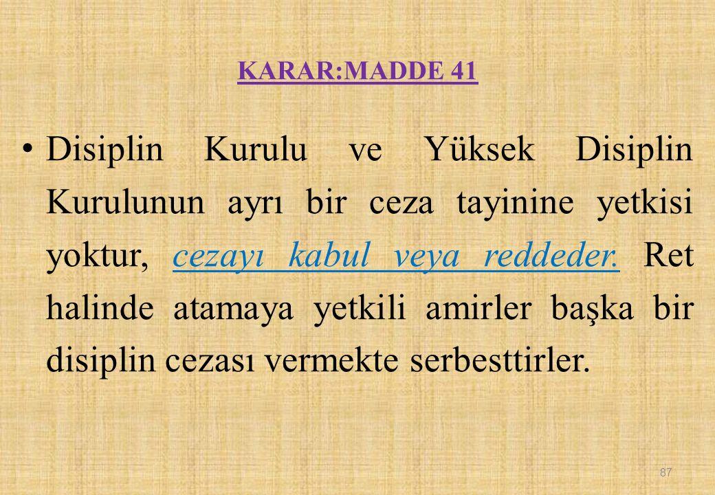 KARAR:MADDE 41 Disiplin Kurulu ve Yüksek Disiplin Kurulunun ayrı bir ceza tayinine yetkisi yoktur, cezayı kabul veya reddeder.