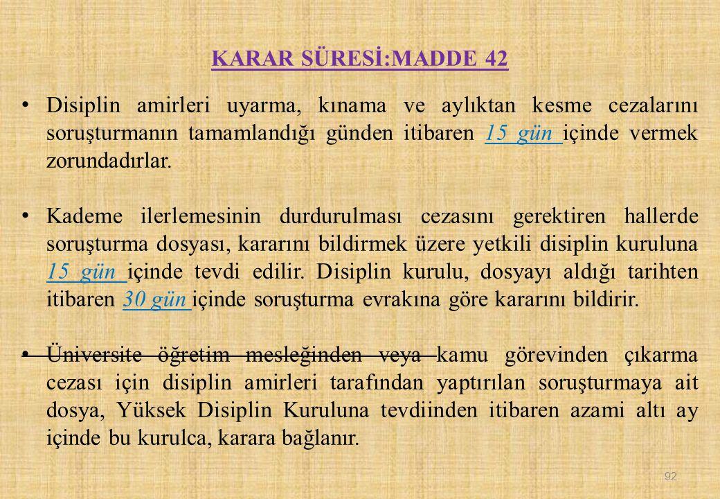 KARAR SÜRESİ:MADDE 42 Disiplin amirleri uyarma, kınama ve aylıktan kesme cezalarını soruşturmanın tamamlandığı günden itibaren 15 gün içinde vermek zorundadırlar.