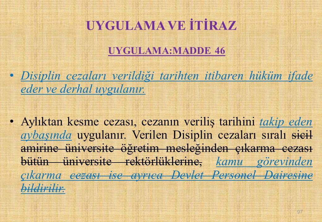 UYGULAMA VE İTİRAZ UYGULAMA:MADDE 46 Disiplin cezaları verildiği tarihten itibaren hüküm ifade eder ve derhal uygulanır.
