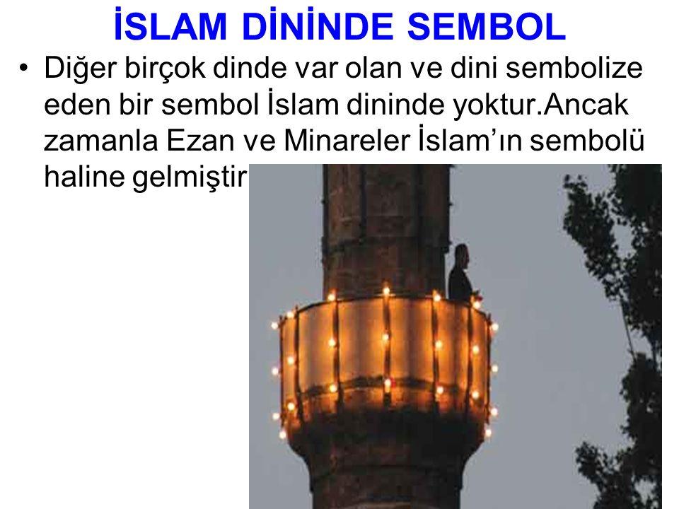 İSLAM DİNİNDE SEMBOL Diğer birçok dinde var olan ve dini sembolize eden bir sembol İslam dininde yoktur.Ancak zamanla Ezan ve Minareler İslam'ın sembolü haline gelmiştir.