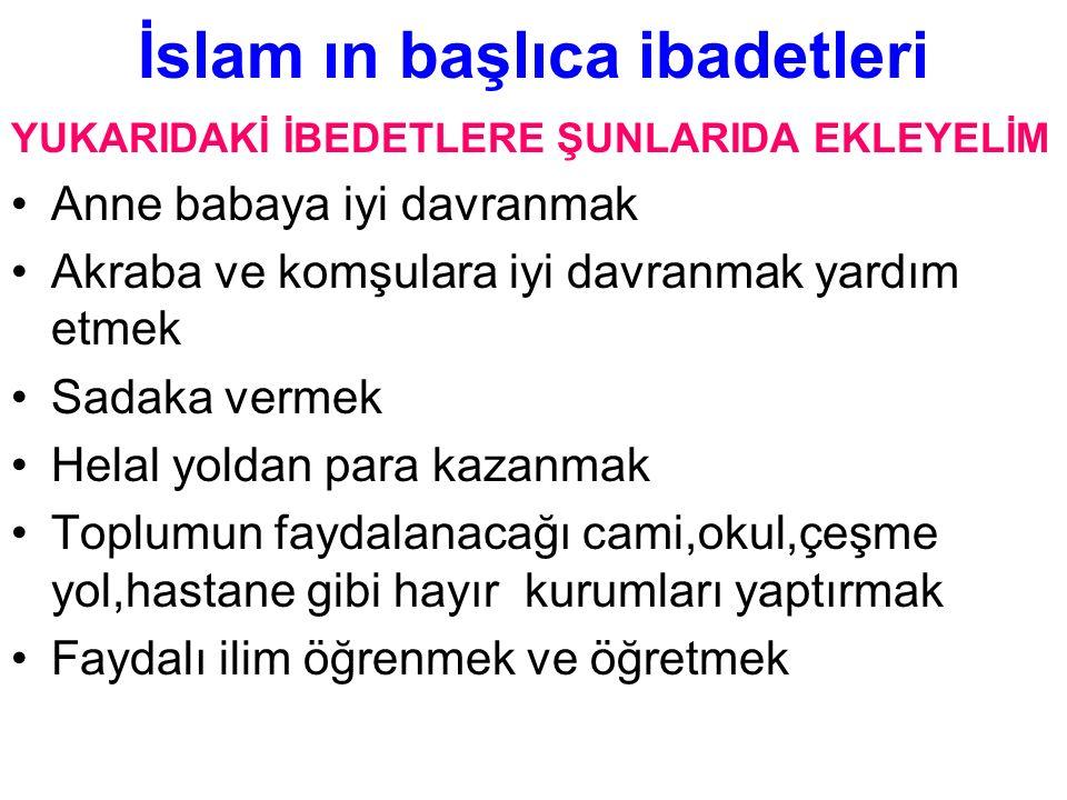 İslam ın başlıca ibadetleri YUKARIDAKİ İBEDETLERE ŞUNLARIDA EKLEYELİM Anne babaya iyi davranmak Akraba ve komşulara iyi davranmak yardım etmek Sadaka