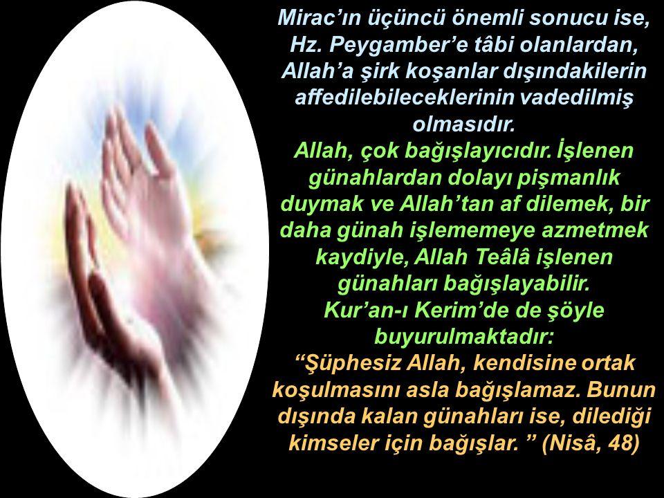Mirac'ın üçüncü önemli sonucu ise, Hz. Peygamber'e tâbi olanlardan, Allah'a şirk koşanlar dışındakilerin affedilebileceklerinin vadedilmiş olmasıdır.