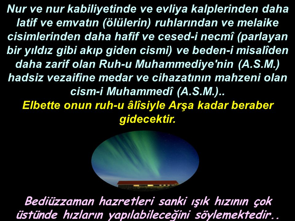 Nur ve nur kabiliyetinde ve evliya kalplerinden daha latif ve emvatın (ölülerin) ruhlarından ve melaike cisimlerinden daha hafif ve cesed-i necmî (parlayan bir yıldız gibi akıp giden cismi) ve beden-i misalîden daha zarif olan Ruh-u Muhammediye nin (A.S.M.) hadsiz vezaifine medar ve cihazatının mahzeni olan cism-i Muhammedî (A.S.M.)..