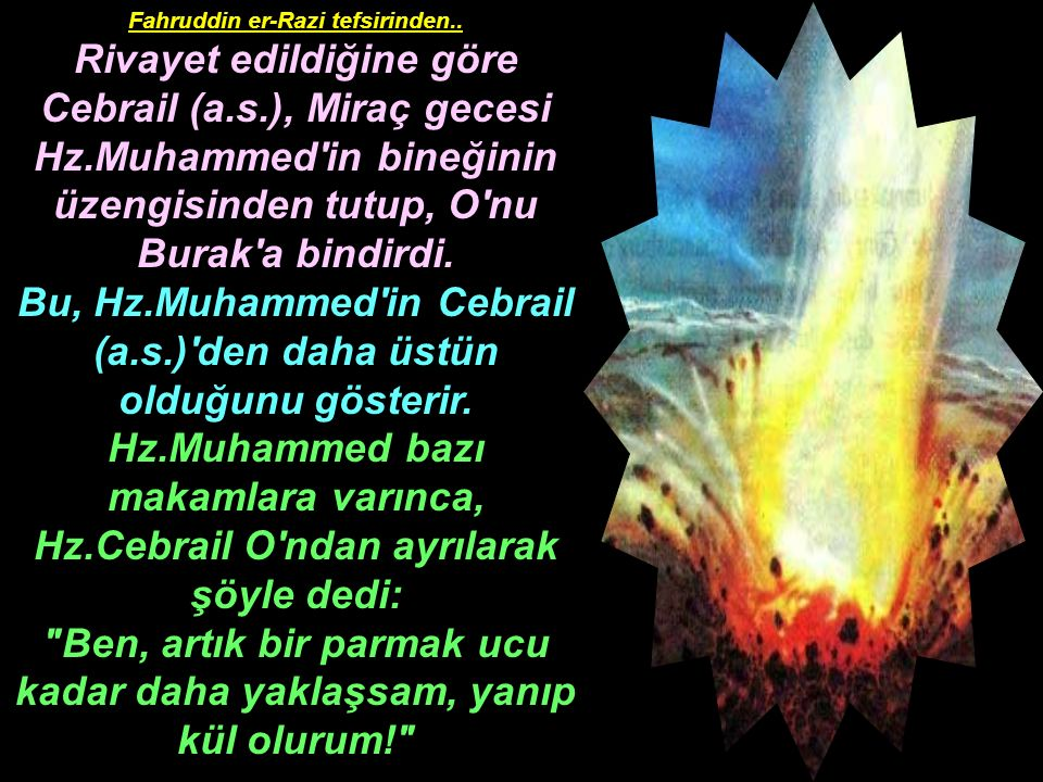 Fahruddin er-Razi tefsirinden.. Rivayet edildiğine göre Cebrail (a.s.), Miraç gecesi Hz.Muhammed'in bineğinin üzengisinden tutup, O'nu Burak'a bindird