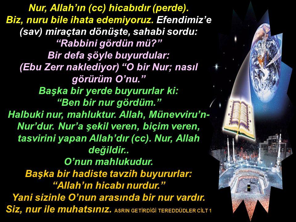 """Nur, Allah'ın (cc) hicabıdır (perde). Biz, nuru bile ihata edemiyoruz. Efendimiz'e (sav) miraçtan dönüşte, sahabi sordu: """"Rabbini gördün mü?"""" Bir defa"""