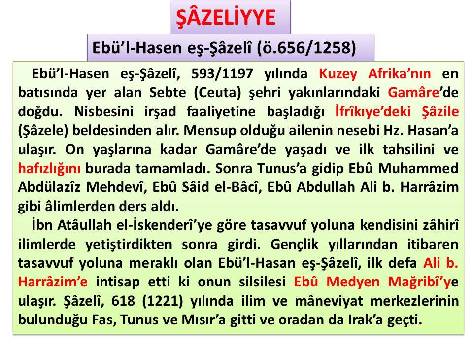 ŞÂZELİYYE Ebü'l-Hasen eş-Şâzelî (ö.656/1258) Ebü'l-Hasen eş-Şâzelî, 593/1197 yılında Kuzey Afrika'nın en batısında yer alan Sebte (Ceuta) şehri yakınlarındaki Gamâre'de doğdu.