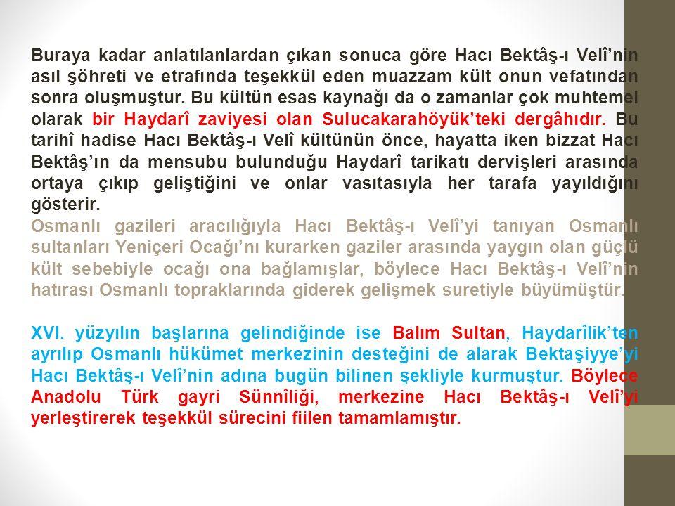 Buraya kadar anlatılanlardan çıkan sonuca göre Hacı Bektâş-ı Velî'nin asıl şöhreti ve etrafında teşekkül eden muazzam kült onun vefatından sonra oluşmuştur.