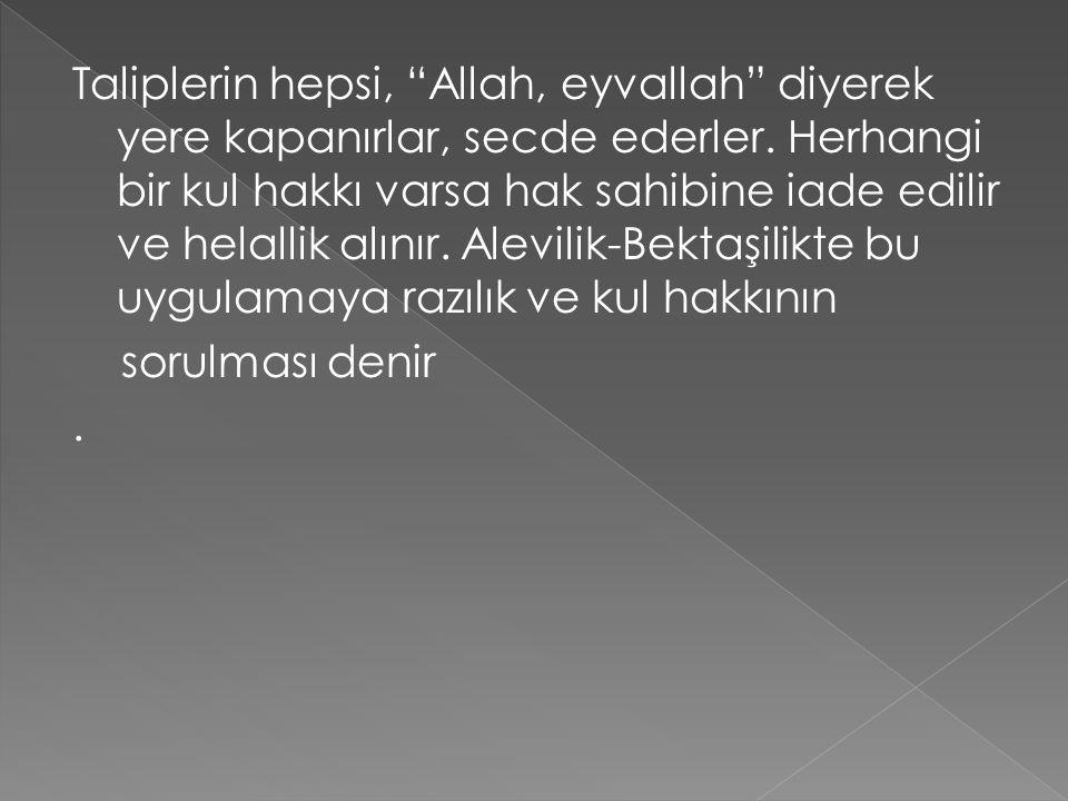 """Taliplerin hepsi, """"Allah, eyvallah"""" diyerek yere kapanırlar, secde ederler. Herhangi bir kul hakkı varsa hak sahibine iade edilir ve helallik alınır."""