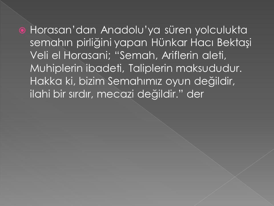  Horasan'dan Anadolu'ya süren yolculukta semahın pirliğini yapan Hünkar Hacı Bektaşi Veli el Horasani; Semah, Ariflerin aleti, Muhiplerin ibadeti, Taliplerin maksududur.