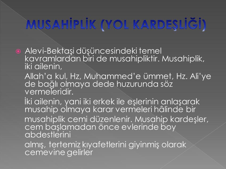  Alevi-Bektaşi düşüncesindeki temel kavramlardan biri de musahipliktir. Musahiplik, iki ailenin, Allah'a kul, Hz, Muhammed'e ümmet, Hz. Ali'ye de bağ