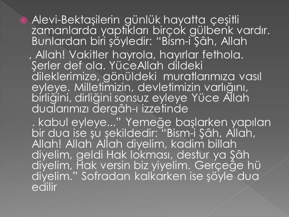 """ Alevi-Bektaşilerin günlük hayatta çeşitli zamanlarda yaptıkları birçok gülbenk vardır. Bunlardan biri şöyledir: """"Bism-i Şâh, Allah, Allah! Vakitler"""
