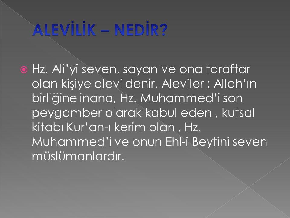  Hz. Ali'yi seven, sayan ve ona taraftar olan kişiye alevi denir. Aleviler ; Allah'ın birliğine inana, Hz. Muhammed'i son peygamber olarak kabul eden