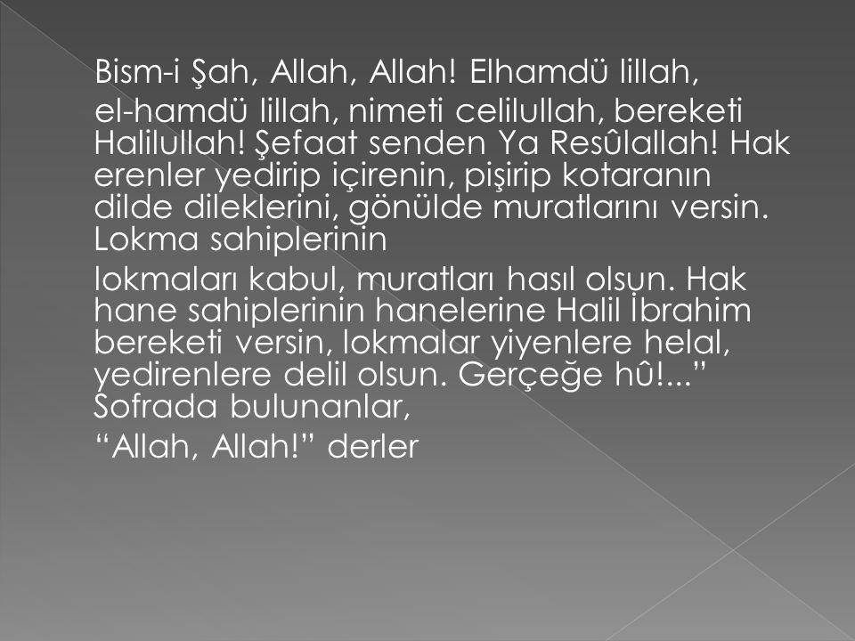 Bism-i Şah, Allah, Allah! Elhamdü lillah, el-hamdü lillah, nimeti celilullah, bereketi Halilullah! Şefaat senden Ya Resûlallah! Hak erenler yedirip iç