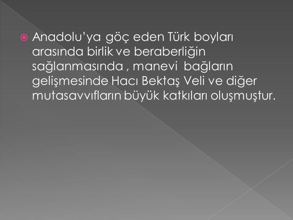  Anadolu'ya göç eden Türk boyları arasında birlik ve beraberliğin sağlanmasında, manevi bağların gelişmesinde Hacı Bektaş Veli ve diğer mutasavvıfların büyük katkıları oluşmuştur.
