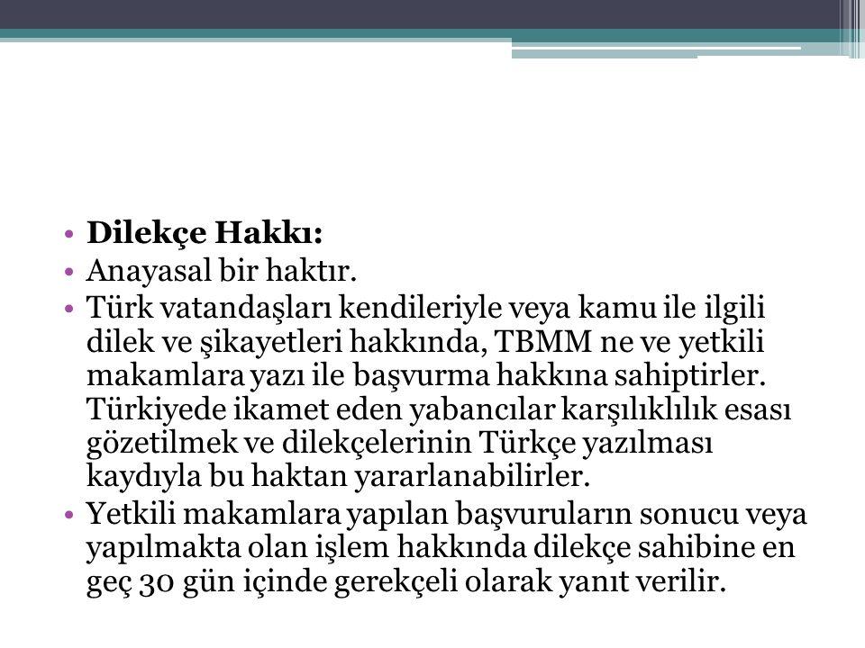 Dilekçe Hakkı: Anayasal bir haktır. Türk vatandaşları kendileriyle veya kamu ile ilgili dilek ve şikayetleri hakkında, TBMM ne ve yetkili makamlara ya
