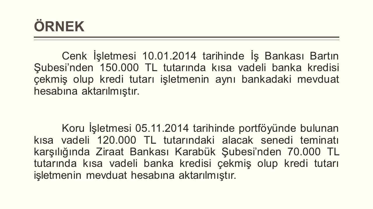 ÖRNEK Cenk İşletmesi 10.01.2014 tarihinde İş Bankası Bartın Şubesi'nden 150.000 TL tutarında kısa vadeli banka kredisi çekmiş olup kredi tutarı işletmenin aynı bankadaki mevduat hesabına aktarılmıştır.