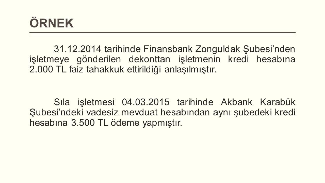 ÖRNEK 31.12.2014 tarihinde Finansbank Zonguldak Şubesi'nden işletmeye gönderilen dekonttan işletmenin kredi hesabına 2.000 TL faiz tahakkuk ettirildiğ